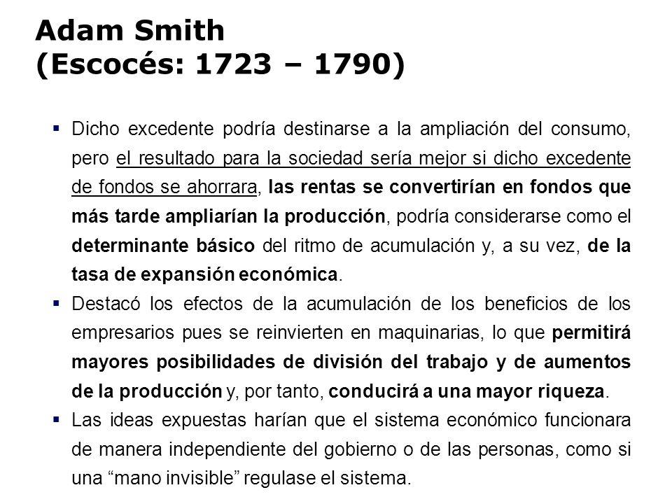 Adam Smith (Escocés: 1723 – 1790) Dicho excedente podría destinarse a la ampliación del consumo, pero el resultado para la sociedad sería mejor si dic