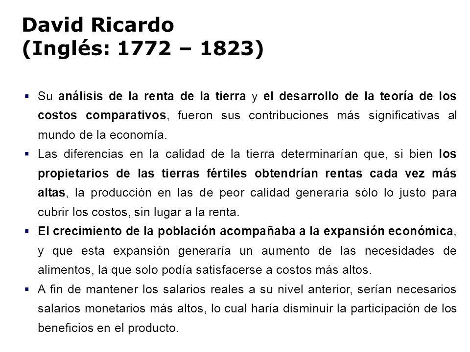 David Ricardo (Inglés: 1772 – 1823) Su análisis de la renta de la tierra y el desarrollo de la teoría de los costos comparativos, fueron sus contribuc