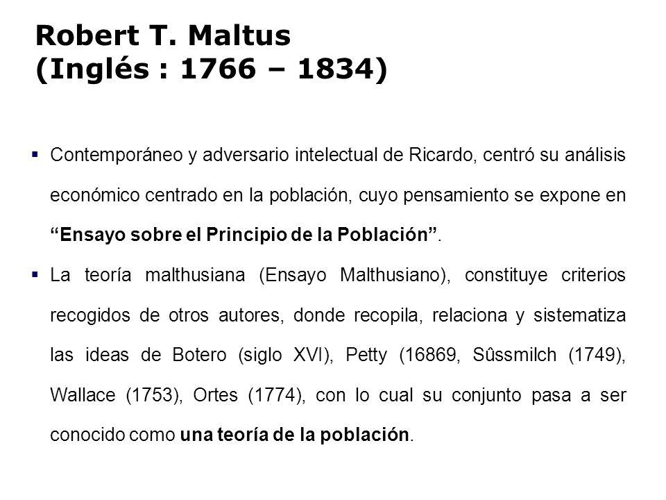 Robert T. Maltus (Inglés : 1766 – 1834) Contemporáneo y adversario intelectual de Ricardo, centró su análisis económico centrado en la población, cuyo
