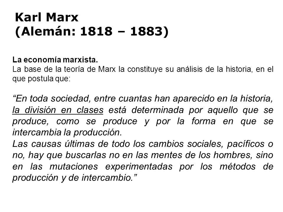 Karl Marx (Alemán: 1818 – 1883) La economía marxista. La base de la teoría de Marx la constituye su análisis de la historia, en el que postula que: En