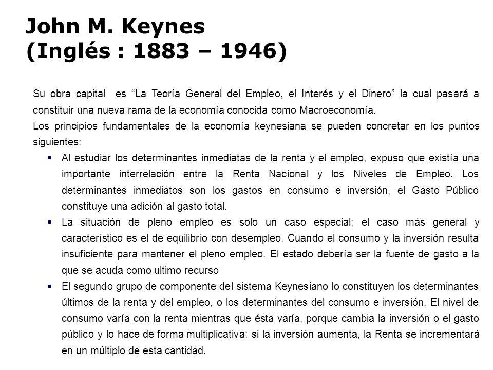 John M. Keynes (Inglés : 1883 – 1946) Su obra capital es La Teoría General del Empleo, el Interés y el Dinero la cual pasará a constituir una nueva ra