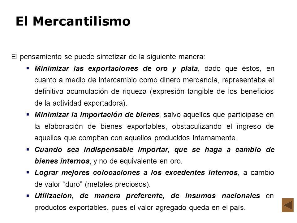 El Mercantilismo El pensamiento se puede sintetizar de la siguiente manera: Minimizar las exportaciones de oro y plata, dado que éstos, en cuanto a me