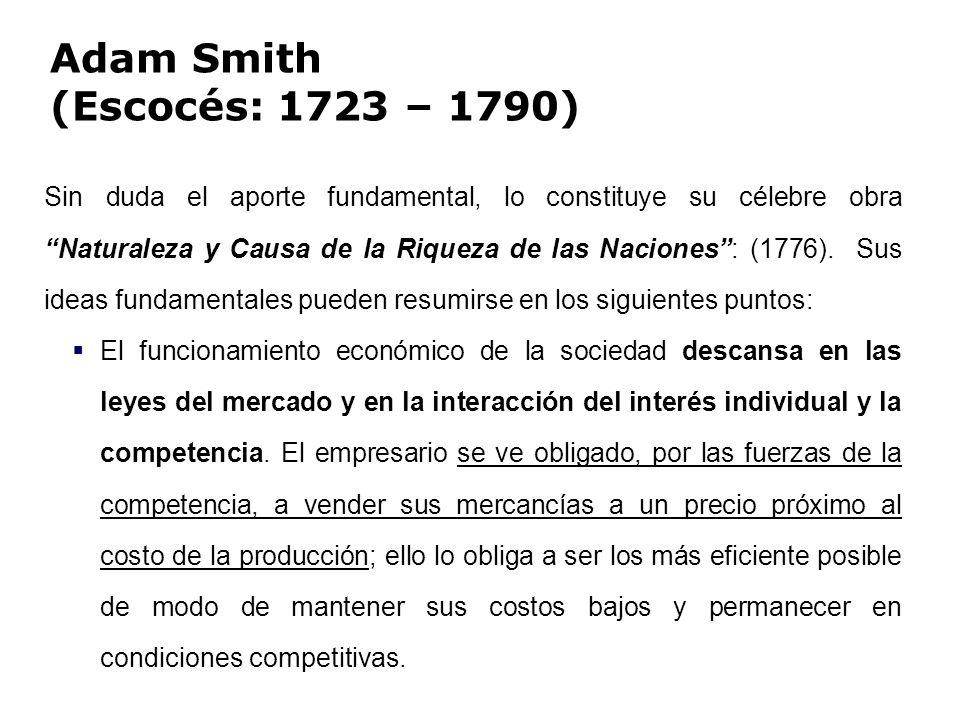 Adam Smith (Escocés: 1723 – 1790) Sin duda el aporte fundamental, lo constituye su célebre obraNaturaleza y Causa de la Riqueza de las Naciones: (1776