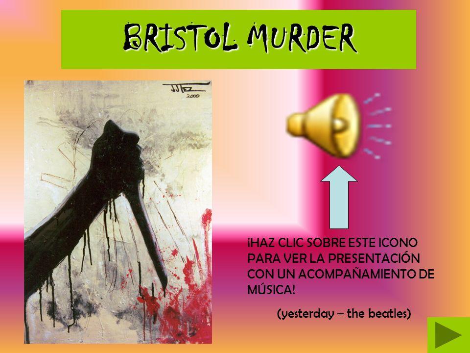 BRISTOL MURDER BRISTOL MURDER ¡HAZ CLIC SOBRE ESTE ICONO PARA VER LA PRESENTACIÓN CON UN ACOMPAÑAMIENTO DE MÚSICA.