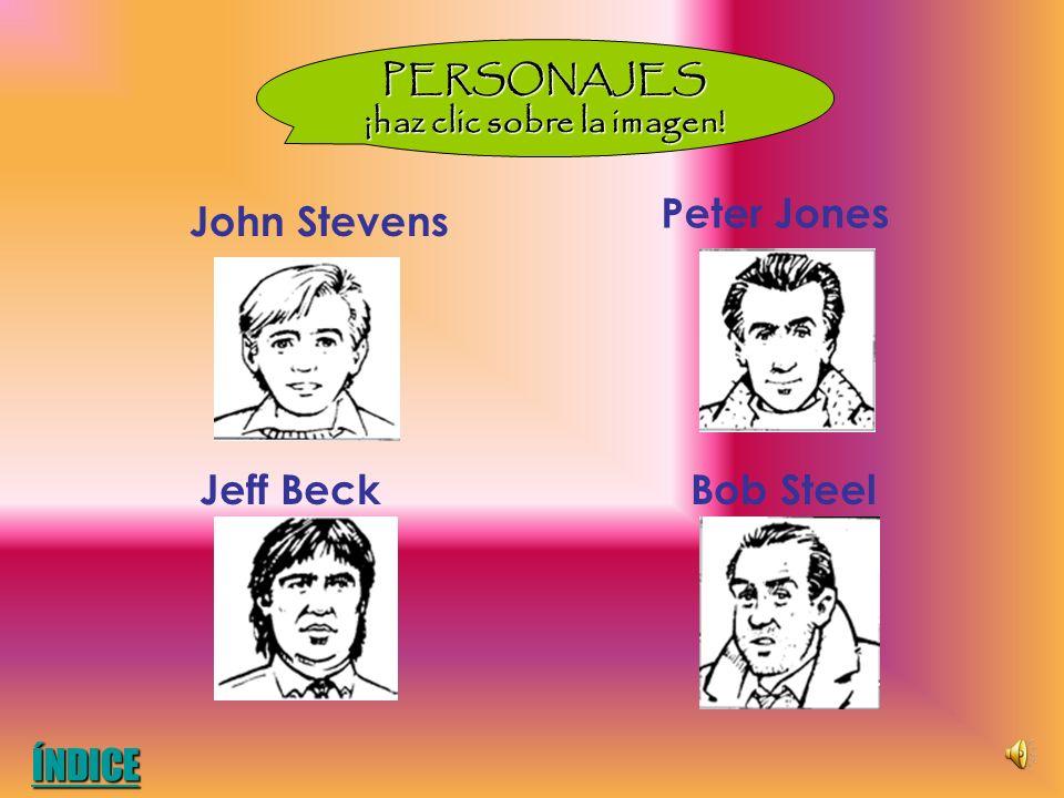 PERSONAJES ¡haz clic sobre la imagen! John Stevens Jeff BeckBob Steel Peter Jones ÍNDICE