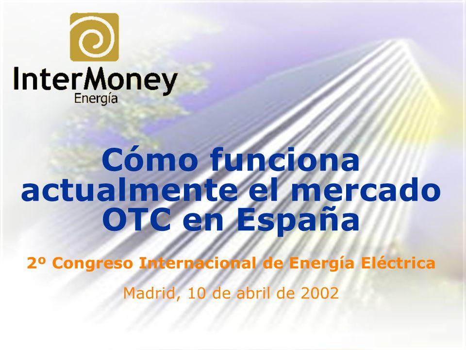 Cómo funciona actualmente el mercado OTC en España 2º Congreso Internacional de Energía Eléctrica Madrid, 10 de abril de 2002