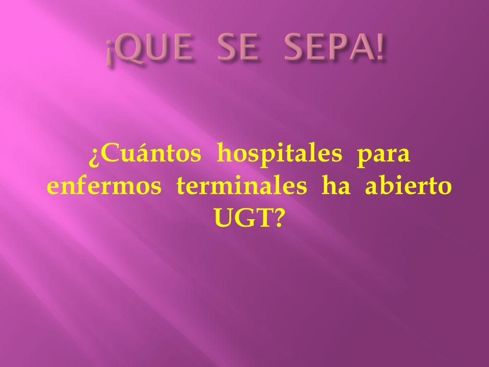 ¿Cuántos hospitales para enfermos terminales ha abierto UGT?