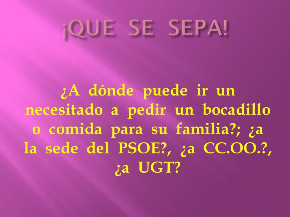 ¿A dónde puede ir un necesitado a pedir un bocadillo o comida para su familia?; ¿a la sede del PSOE?, ¿a CC.OO.?, ¿a UGT?