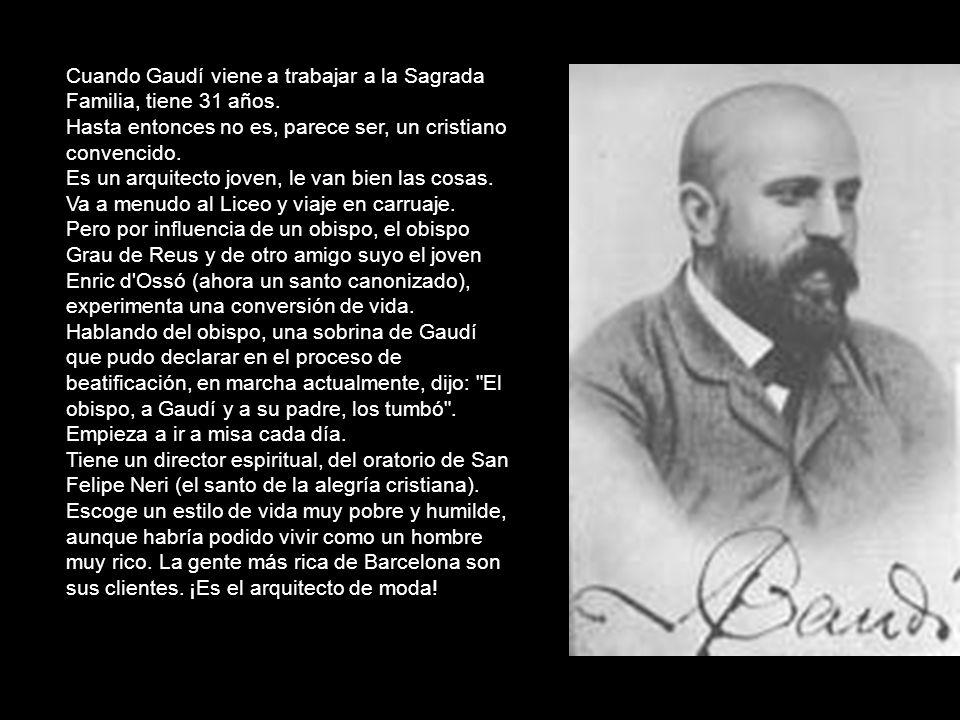 Cuando Gaudí viene a trabajar a la Sagrada Familia, tiene 31 años. Hasta entonces no es, parece ser, un cristiano convencido. Es un arquitecto joven,