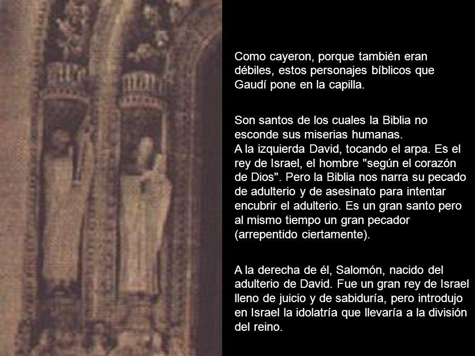 Como cayeron, porque también eran débiles, estos personajes bíblicos que Gaudí pone en la capilla. Son santos de los cuales la Biblia no esconde sus m