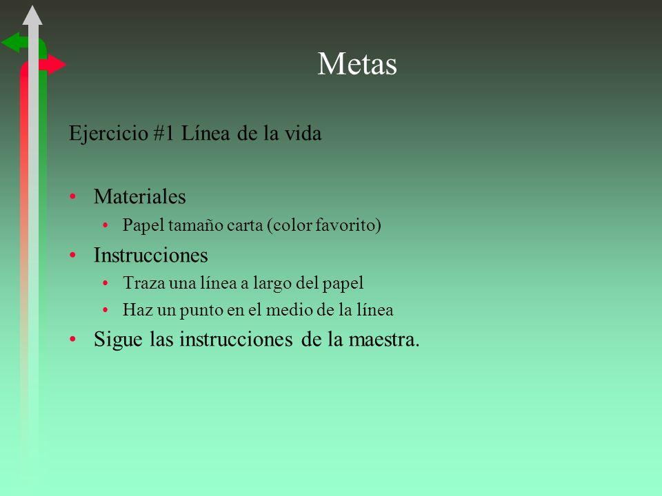 Metas Ejercicio #1 Línea de la vida Materiales Papel tamaño carta (color favorito) Instrucciones Traza una línea a largo del papel Haz un punto en el medio de la línea Sigue las instrucciones de la maestra.