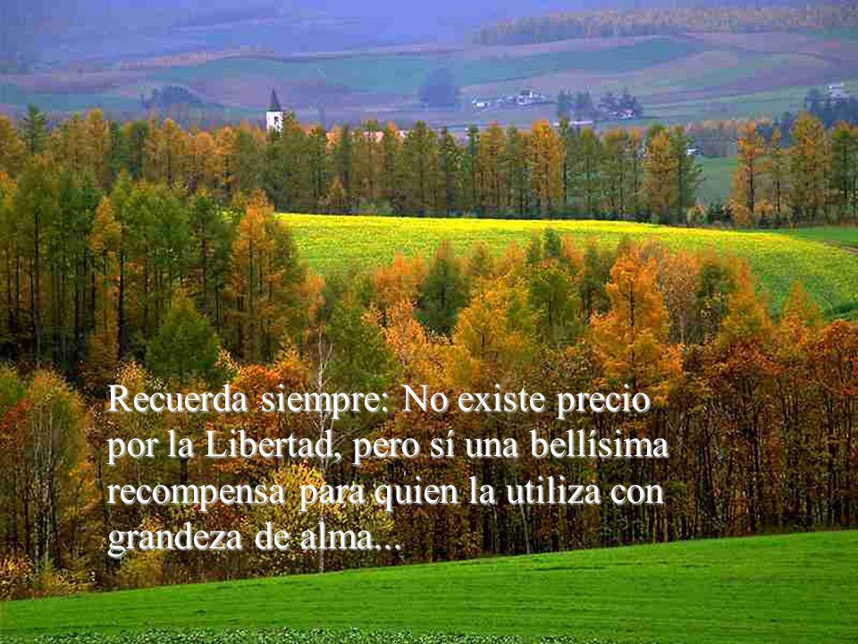 Recuerda siempre: No existe precio por la Libertad, pero sí una bellísima recompensa para quien la utiliza con grandeza de alma...