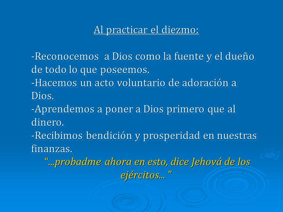 Al practicar el diezmo: -Reconocemos a Dios como la fuente y el dueño de todo lo que poseemos.