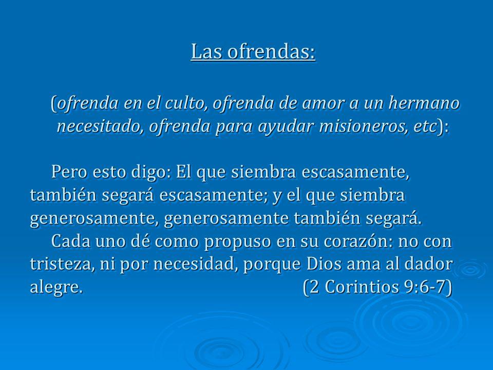 Las ofrendas: (ofrenda en el culto, ofrenda de amor a un hermano necesitado, ofrenda para ayudar misioneros, etc): (ofrenda en el culto, ofrenda de amor a un hermano necesitado, ofrenda para ayudar misioneros, etc): Pero esto digo: El que siembra escasamente, también segará escasamente; y el que siembra generosamente, generosamente también segará.