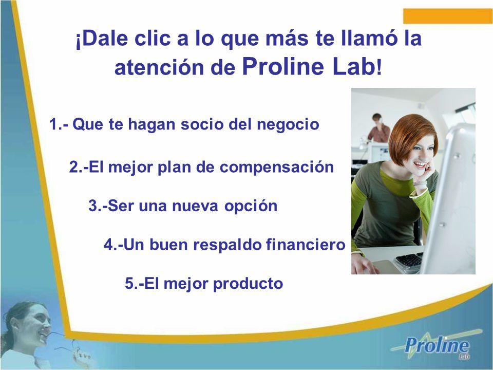 ¡Dale clic a lo que más te llamó la atención de Proline Lab ! 1.- Que te hagan socio del negocio 2.-El mejor plan de compensación 3.-Ser una nueva opc