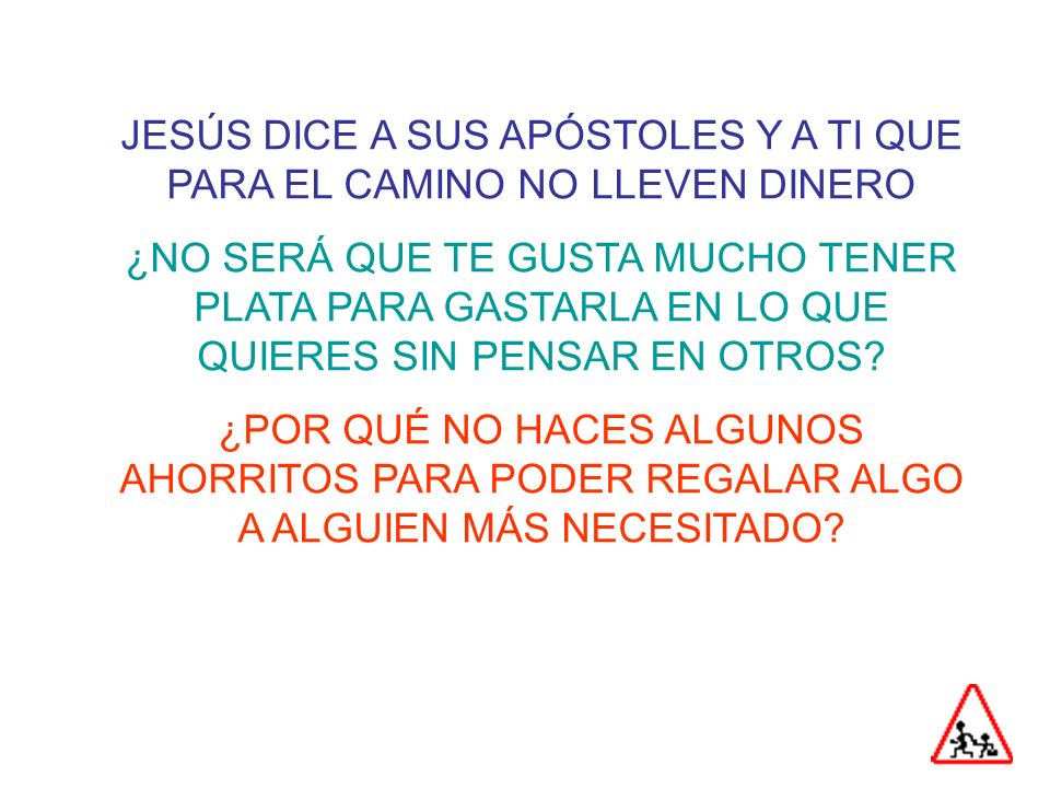 JESÚS DICE A SUS APÓSTOLES Y A TI QUE PARA EL CAMINO NO LLEVEN DINERO ¿NO SERÁ QUE TE GUSTA MUCHO TENER PLATA PARA GASTARLA EN LO QUE QUIERES SIN PENSAR EN OTROS.