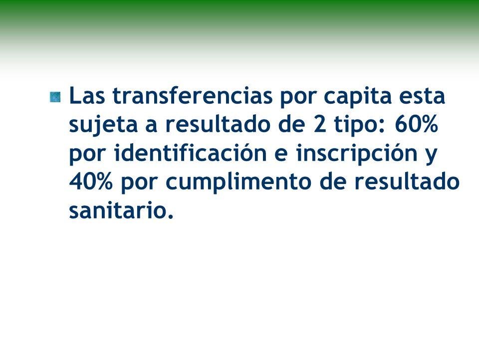 Las transferencias por capita esta sujeta a resultado de 2 tipo: 60% por identificación e inscripción y 40% por cumplimento de resultado sanitario.