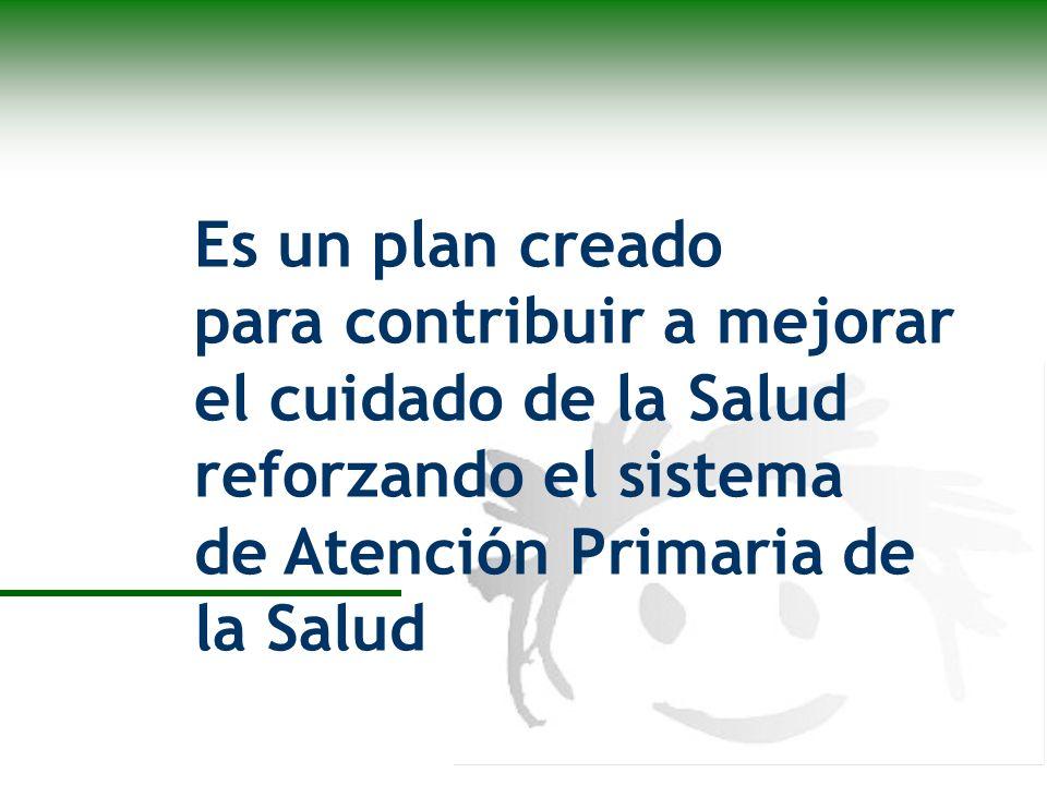 Es un plan creado para contribuir a mejorar el cuidado de la Salud reforzando el sistema de Atención Primaria de la Salud
