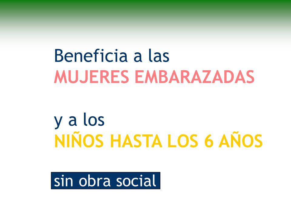 Beneficia a las MUJERES EMBARAZADAS y a los NIÑOS HASTA LOS 6 AÑOS sin obra social