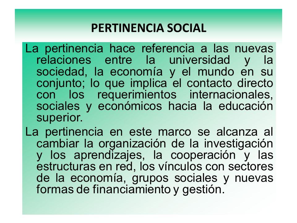 PERTINENCIA SOCIAL La pertinencia hace referencia a las nuevas relaciones entre la universidad y la sociedad, la economía y el mundo en su conjunto; lo que implica el contacto directo con los requerimientos internacionales, sociales y económicos hacia la educación superior.