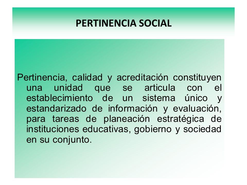 PERTINENCIA SOCIAL Pertinencia, calidad y acreditación constituyen una unidad que se articula con el establecimiento de un sistema único y estandarizado de información y evaluación, para tareas de planeación estratégica de instituciones educativas, gobierno y sociedad en su conjunto.