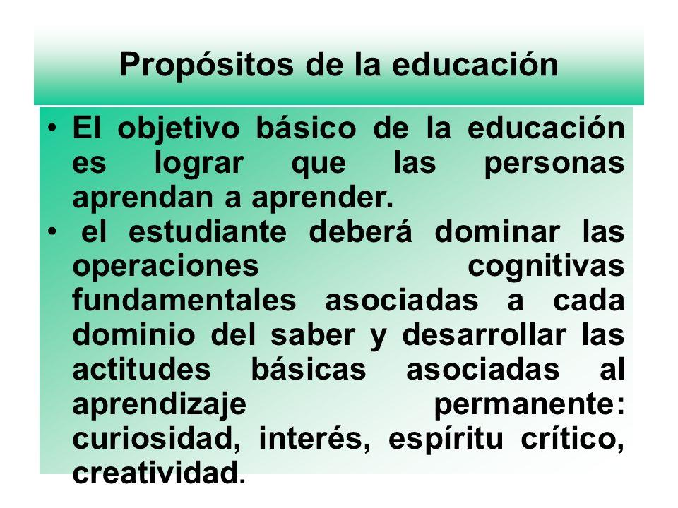 Propósitos de la educación El objetivo básico de la educación es lograr que las personas aprendan a aprender. el estudiante deberá dominar las operaci