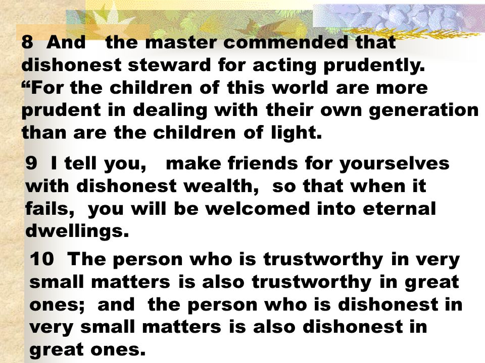 8 And the master commended that dishonest steward for acting prudently. For the children of this world are more prudent in dealing with their own gene
