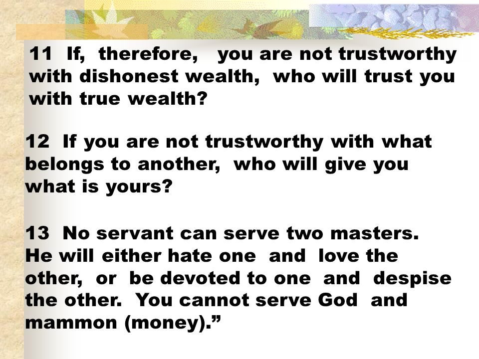 11 If, therefore, you are not trustworthy with dishonest wealth, who will trust you with true wealth? 12 If you are not trustworthy with what belongs
