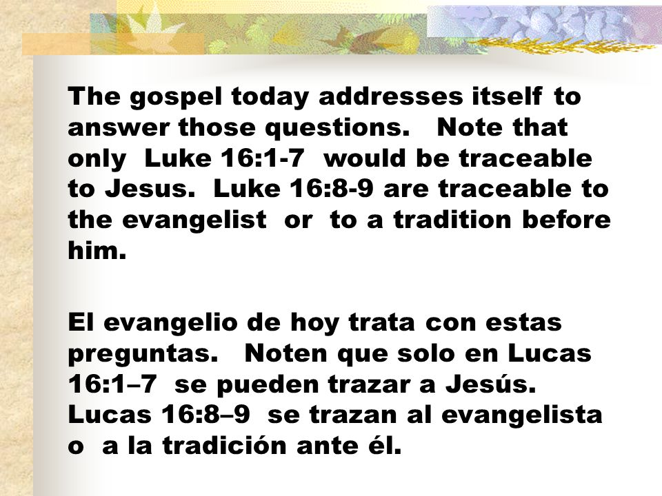 The gospel today addresses itself to answer those questions. Note that only Luke 16:1-7 would be traceable to Jesus. Luke 16:8-9 are traceable to the