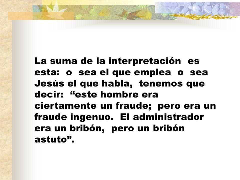 La suma de la interpretación es esta: o sea el que emplea o sea Jesús el que habla, tenemos que decir: este hombre era ciertamente un fraude; pero era un fraude ingenuo.
