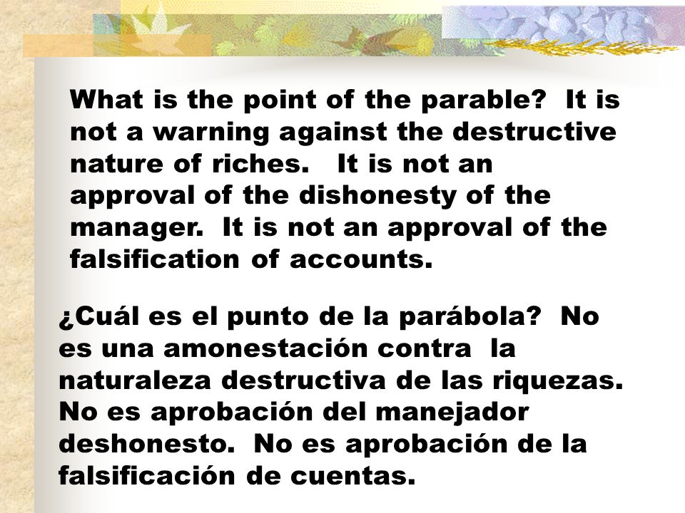What is the point of the parable? It is not a warning against the destructive nature of riches. It is not an approval of the dishonesty of the manager