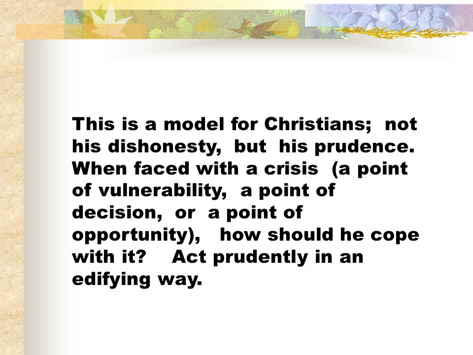 This is a model for Christians; not his dishonesty, but his prudence. When faced with a crisis (a point of vulnerability, a point of decision, or a po