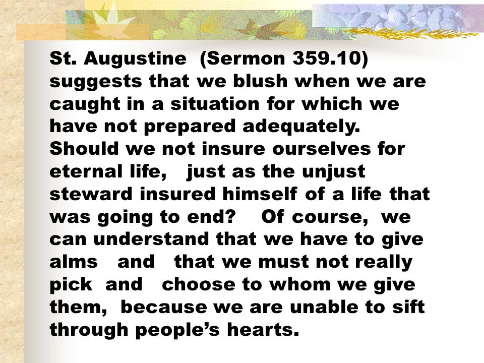St. Augustine (Sermon 359.10) suggests that we blush when we are caught in a situation for which we have not prepared adequately. Should we not insure