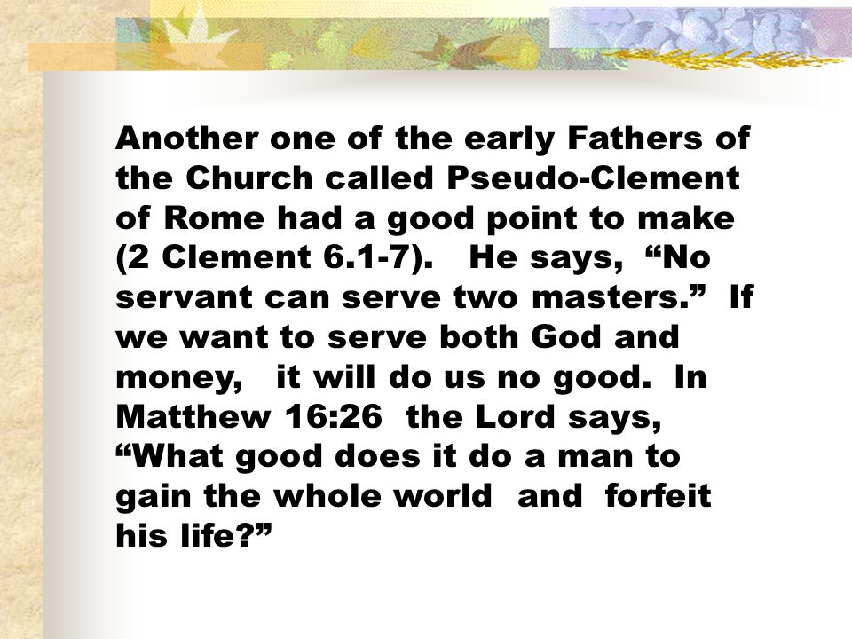 Another one of the early Fathers of the Church called Pseudo-Clement of Rome had a good point to make (2 Clement 6.1-7). He says, No servant can serve
