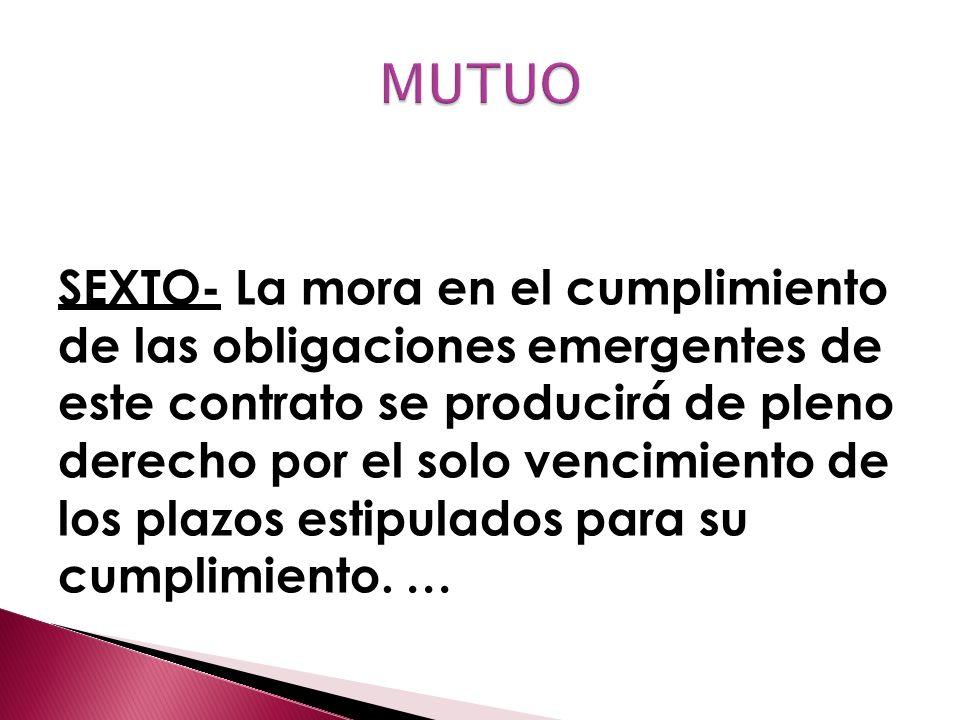 SEXTO- La mora en el cumplimiento de las obligaciones emergentes de este contrato se producirá de pleno derecho por el solo vencimiento de los plazos