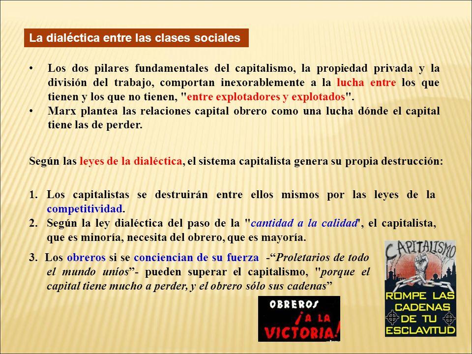 La dialéctica entre las clases sociales Los dos pilares fundamentales del capitalismo, la propiedad privada y la división del trabajo, comportan inexorablemente a la lucha entre los que tienen y los que no tienen, entre explotadores y explotados .