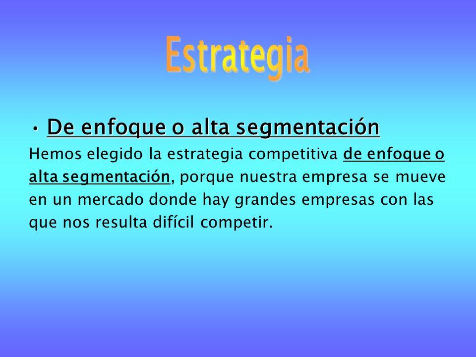 De enfoque o alta segmentaciónDe enfoque o alta segmentación Hemos elegido la estrategia competitiva de enfoque o alta segmentación, porque nuestra em