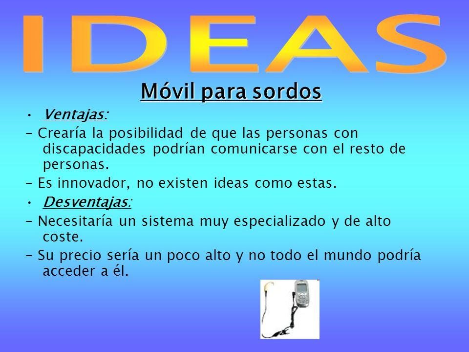 Móvil para sordos Ventajas: - Crearía la posibilidad de que las personas con discapacidades podrían comunicarse con el resto de personas. - Es innovad