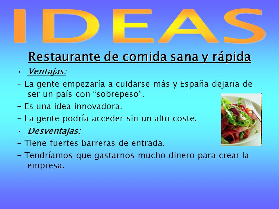 Restaurante de comida sana y rápida Ventajas: - La gente empezaría a cuidarse más y España dejaría de ser un país con sobrepeso. - Es una idea innovad