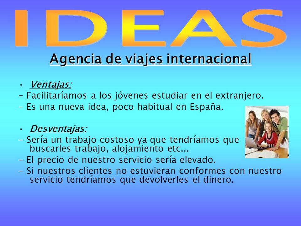 Agencia de viajes internacional Ventajas: - Facilitaríamos a los jóvenes estudiar en el extranjero. - Es una nueva idea, poco habitual en España. Desv