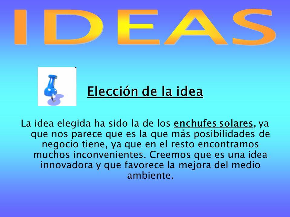 Elección de la idea La idea elegida ha sido la de los enchufes solares, ya que nos parece que es la que más posibilidades de negocio tiene, ya que en