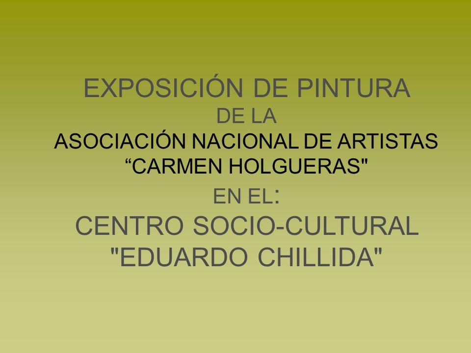 EXPOSICIÓN DE PINTURA DE LA ASOCIACIÓN NACIONAL DE ARTISTAS CARMEN HOLGUERAS EN EL : CENTRO SOCIO-CULTURAL EDUARDO CHILLIDA