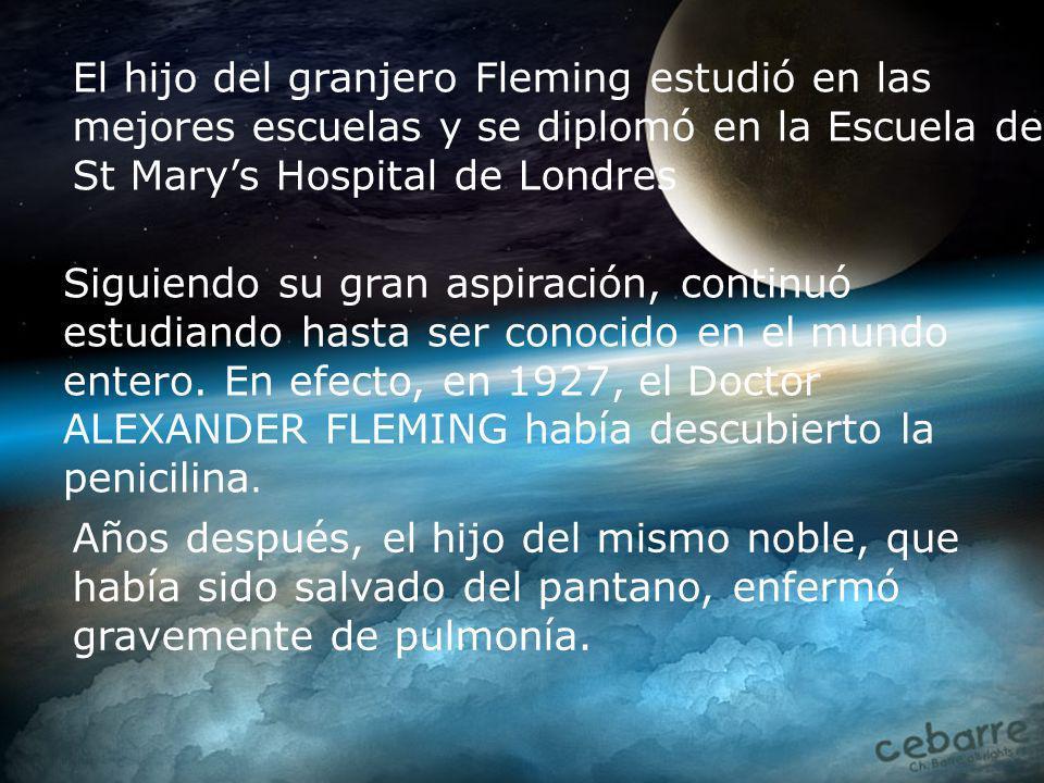 El hijo del granjero Fleming estudió en las mejores escuelas y se diplomó en la Escuela del St Marys Hospital de Londres Siguiendo su gran aspiración, continuó estudiando hasta ser conocido en el mundo entero.