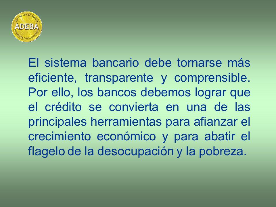 El sistema bancario debe tornarse más eficiente, transparente y comprensible. Por ello, los bancos debemos lograr que el crédito se convierta en una d