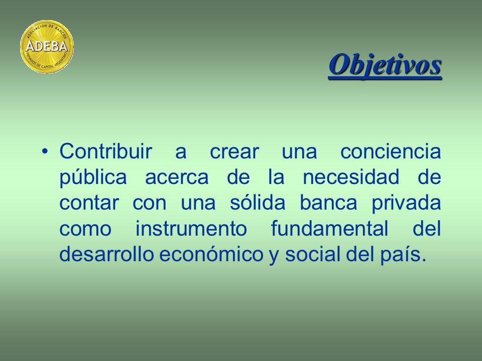 Objetivos Contribuir a crear una conciencia pública acerca de la necesidad de contar con una sólida banca privada como instrumento fundamental del des