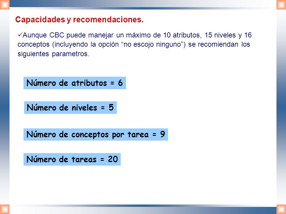 Número de conceptos por tarea = 9 Número de atributos = 6 Número de niveles = 5 Número de tareas = 20 Capacidades y recomendaciones. Aunque CBC puede