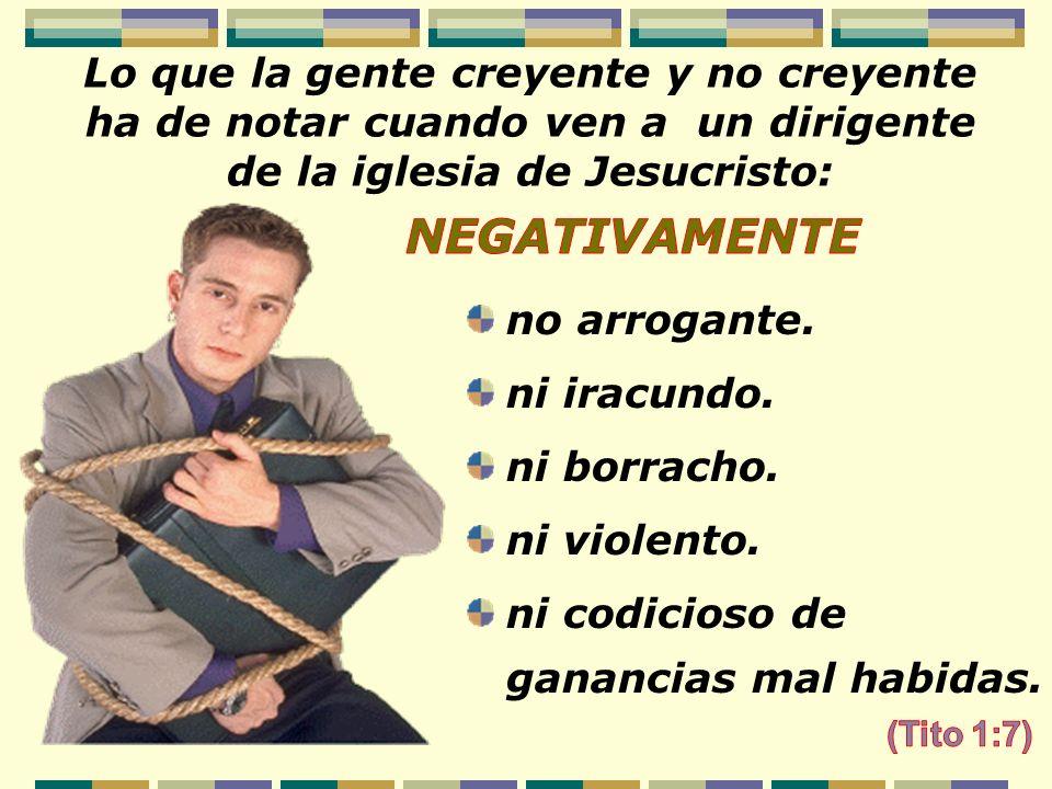 Lo que la gente creyente y no creyente ha de notar cuando ven a un dirigente de la iglesia de Jesucristo: no arrogante. ni iracundo. ni borracho. ni v