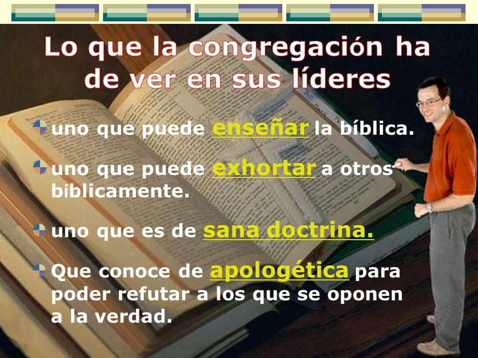 uno que puede enseñar la bíblica. uno que puede exhortar a otros b í blicamente. uno que es de sana doctrina. Que conoce de apologética para poder ref