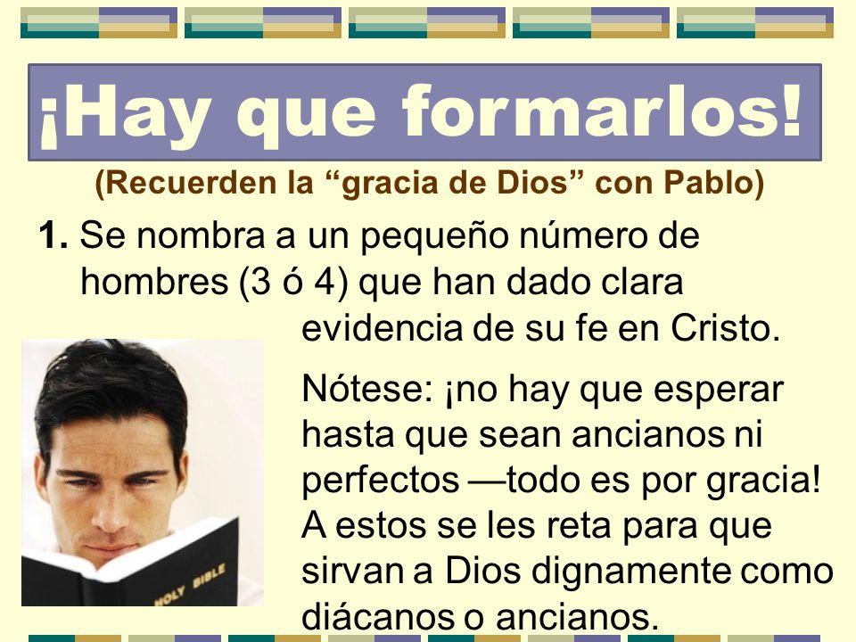 (Recuerden la gracia de Dios con Pablo) 1. Se nombra a un pequeño número de hombres (3 ó 4) que han dado clara ¡Hay que formarlos! evidencia de su fe