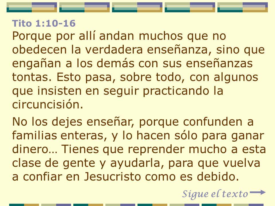 Tito 1:10-16 Porque por allí andan muchos que no obedecen la verdadera enseñanza, sino que engañan a los demás con sus enseñanzas tontas. Esto pasa, s